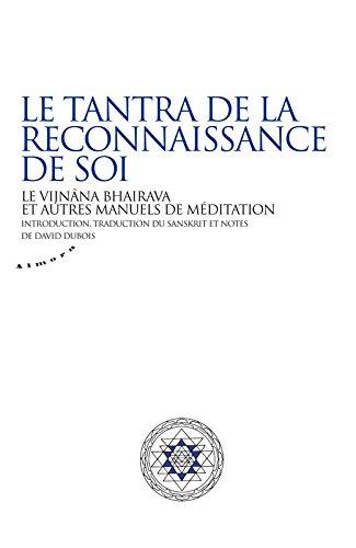 Le tantra de la reconnaissance de soi - Le vijnâna bhairava et autres manuels de méditation