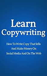 Learn Copywriting: How To Write Copy That Sells And Make Money On Social Media And On The Web (Conversion Rate Optimization, Marketing Books, Copywriting Books) (English Edition)