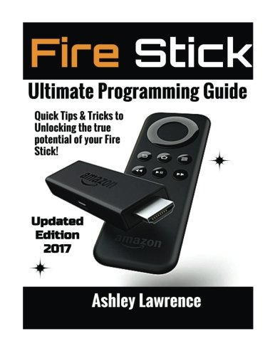 Preisvergleich Produktbild Fire Stick: How To Unlock The True Potential Of Your Fire Stick: Plus Quick Tips And Tricks! (Streaming Devices,  Amazon Fire TV Stick User Guide,  How To Use Fire Stick)