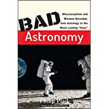 """Bad Astronomy: Misconceptions and Misuses Revealed, from Astrology to the Moon Landing """"Hoax"""" (Bad Science)"""