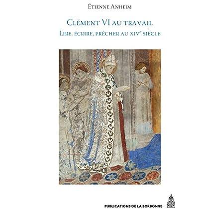 ClémentVI au travail: Lire, écrire, prêcher au XIVesiècle (Histoire ancienne et médiévale t. 131)