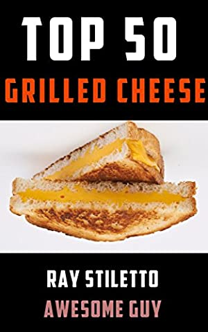 Ray Stiletto's Top 50 Grilled Cheese Recipes: Gourmet Recipes and