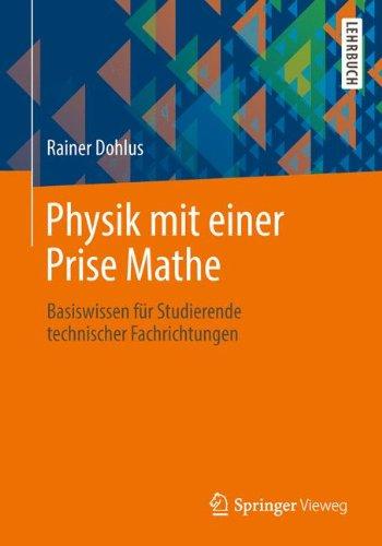 Physik mit einer Prise Mathe: Basiswissen für Studierende technischer Fachrichtungen