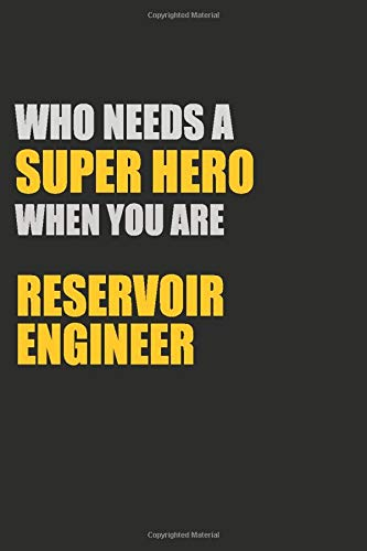 Who Needs A Super Hero When You Are Reservoir Engineer: Motivational : 6X9 unlined 129 pages Notebook writing journal (Reservoir Engineer)