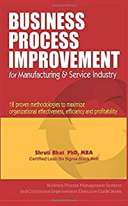 Business Process Improvement for Manufacturing & Service Industry: 18 Proven Methodologies to Maximize Org