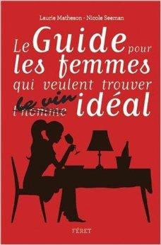 GUIDE POUR FEMMES QUI VEULENT CHOISIR LE VIN IDEAL de Laurie MATHESON ( 26 novembre 2013 )