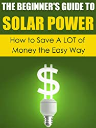 Solar Power: How to Save A LOT of Money the Easy Way (Solar Power, Save Money, Solar Energy, Solar, Sustainable Energy, Sustainable Homes, Sustainability) (English Edition)