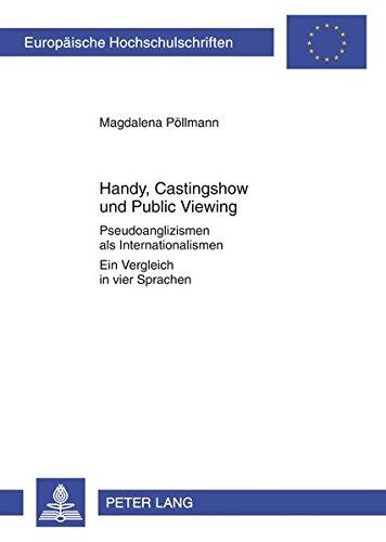 Handy, Castingshow und Public Viewing: Pseudoanglizismen als Internationalismen- Ein Vergleich in vier Sprachen (Europäische Hochschulschriften / ... 21: Linguistics / Série 21: Linguistique)