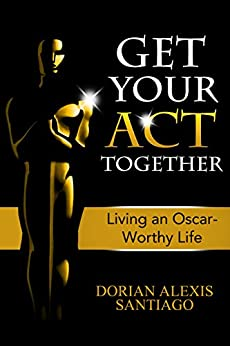 get your act together living an oscar worthy life ebook dorian alexis santiago. Black Bedroom Furniture Sets. Home Design Ideas