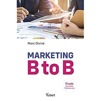 Marketing B to B - 92 outils pour prendre 18 décisions clés