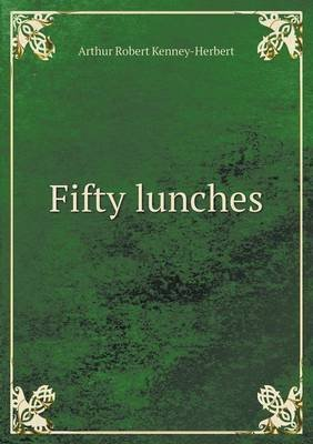 [(Fifty lunches)] [By (author) Arthur Robert Kenney-Herbert] published on (January, 2013)