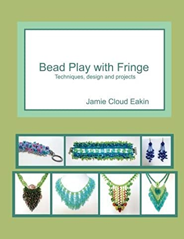 Bead Play with Fringe: Techniques, Design and Projects by Jamie Cloud Eakin (2014-08-15)