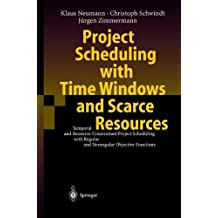 Project Scheduling with Time Windows and Scarce Resources: Temporal and Resource-Constrained Project Scheduling with Regular and Nonregular Objective Functions by Neumann, Klaus, Schwindt, Christoph, Zimmermann, J¨¹rgen (2003) Hardcover