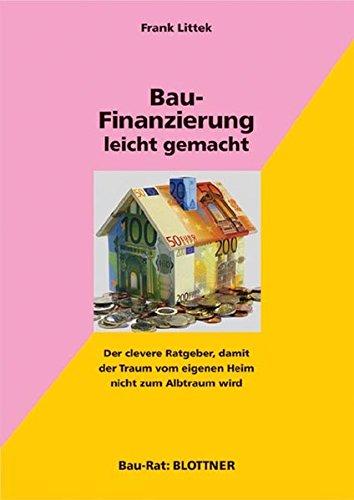 Bau-Finanzierung leicht gemacht: Der clevere Ratgeber, damit der Traum vom eigenen Heim nicht zum Albtraum wird (Bau-Rat)