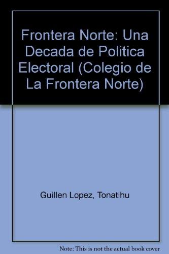 Frontera Norte: Una Decada de Politica Electoral (Colegio de La Frontera Norte)