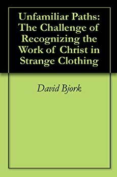Unfamiliar Paths: The Challenge of Recognizing the Work of Christ in Strange Clothing by [Bjork, David]