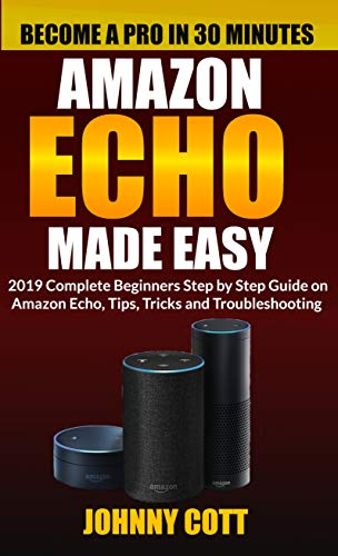 y: 2019 Complete Beginners Step by Step Guide On Amazon Echo, Tips, Tricks and Troubleshooting (Amazon Echo User Guide Book 1) (English Edition) ()