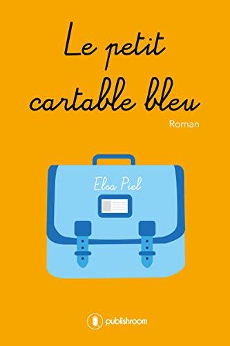 Le petit cartable bleu: Un roman tiré d'une histoire vraie par Elsa Piel