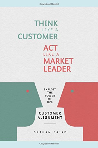 Think like a Customer. Act like a Market Leader: Exploit the power of B2B Customer Alignment
