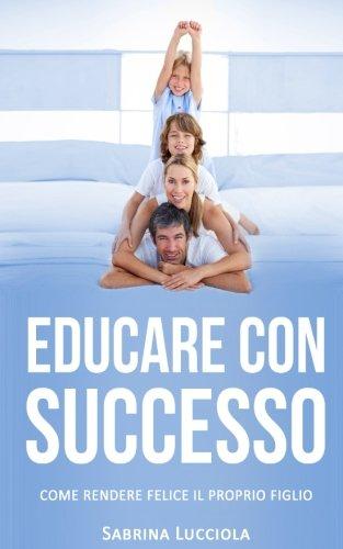 Educare con successo: Come rendere felice il proprio figlio