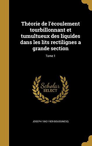Theorie de L'Ecoulement Tourbillonnant Et Tumultueux Des Liquides Dans Les Lits Rectilignes a Grande Section; Tome 1