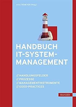 Handbuch IT-Systemmanagement: Handlungsfelder, Prozesse, Managementinstrumente, Good-Practices