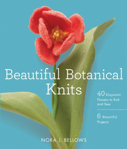 Beautiful Botanical Knits: 40 Exquisite Knitted Flowers, 6 Beautiful Projects