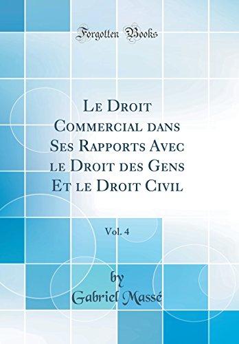 Le Droit Commercial Dans Ses Rapports Avec Le Droit Des Gens Et Le Droit Civil, Vol. 4 (Classic Reprint)