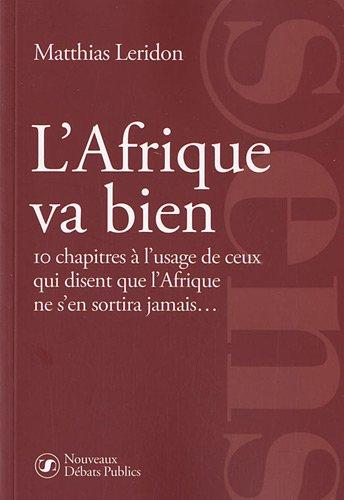 L'Afrique va bien: 10 chapitres à l'usage de ceux qui disent que l'Afrique ne s'en sortira jamais... par Matthias Leridon
