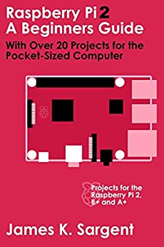 James K. Sargent - Raspberry Pi 2: A Beginners Guide with Over 20 Projects for the Pocket-Sized Computer: Projects for the Raspberry Pi 2
