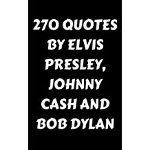 270 Quotes By Elvis Presley, Johnny Cash And Bob Dylan: 270 Inspirational, Poetic And Funny Quotes By The Legendary Musicians Elvis Presley, Johnny Cash And Bob Dylan (English Edition)