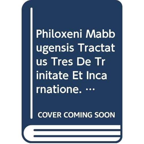 Philoxeni Mabbugensis Tractatus Tres De Trinitate Et Incarnatione. Syr. 10. = Syr. II, 27