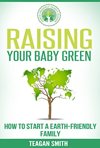 Raising Your Baby Green: How to Start A Earth-Friendly Family (Earth-Friendly Family Guides Book 2) (English Edition)