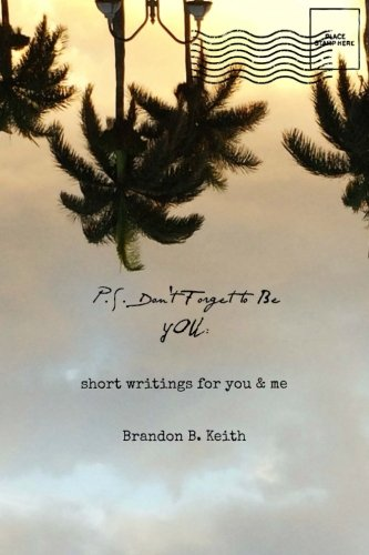 P.S. Don't Forget to Be You: Short Writings for You & Me