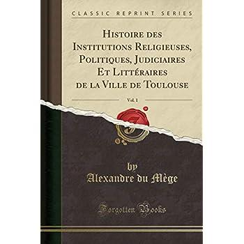 Histoire Des Institutions Religieuses, Politiques, Judiciaires Et Littéraires de la Ville de Toulouse, Vol. 1 (Classic Reprint)
