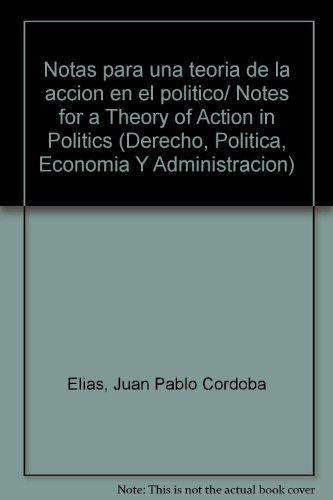Notas para una teoria de la accion en el politico/ Notes for a Theory of Action in Politics (Derecho, Politica, Economia Y Administracion)