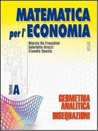 Matematica per l'economia. Tomo A: Geometria analitica e disequazioni. Per gli Ist. Tecnici commerciali: 1