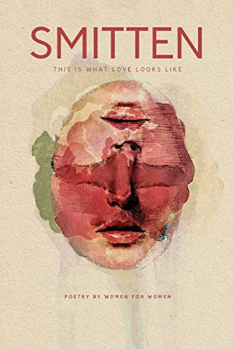 SMITTEN This Is What Love Looks Like: Poetry by Women for Women an Anthology