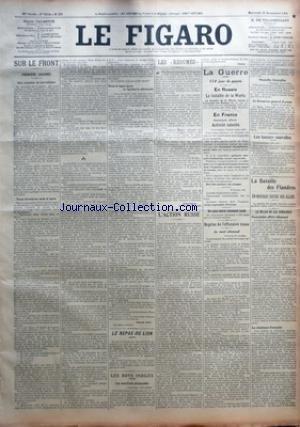FIGARO (LE) [No 329] du 25/11/1914 - SUR LE FRONT - PREMIERE JOURNEE - UNE CARAVANE DE JOURNALISTES - TROIS KILOMETRES SOUS LA TERRE - DANS LE RAYON DE TIR DE LÔÇÖARTILLERIE ALLEMANDE PAR AUGUSTE AVRIL - LE REPAS DU LION - LES BONS INDICES - LES MUNITIONS ALLEMANDES - LES RESUMES PAR ALFRED CAPUS - LÔÇÖACTION RUSSE PAR POLYBE - LA GUERRE - 114E JOUR DE GUERRE - EN RUSSIE - LA BATAILLE DE LA WARTA - EN FRANCE COMMUNIQUES OFFICIELS - ACTIVITE RALENTIE - UN SOUS-MARIN ALLEMAND COULE - REPRISE DE L
