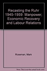 Recasting the Ruhr 1945-1959: Manpower, Economic Recovery and Labour Relations