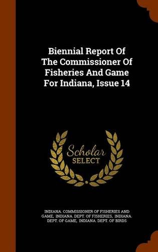 Biennial Report Of The Commissioner Of Fisheries And Game For Indiana, Issue 14