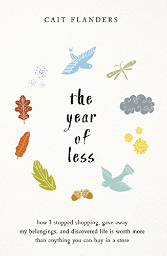 The Year of Less: How I Stopped Shopping, Gave Away My Belongings and Discovered Life Is Worth More Than Anything You Can Buy in a Store
