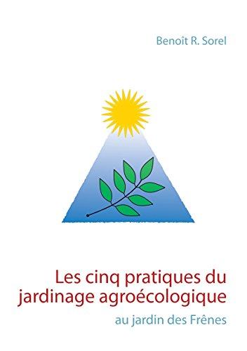 Les cinq pratiques du jardinage agroécologique: Le jardin des Frênes par Benoît R. Sorel