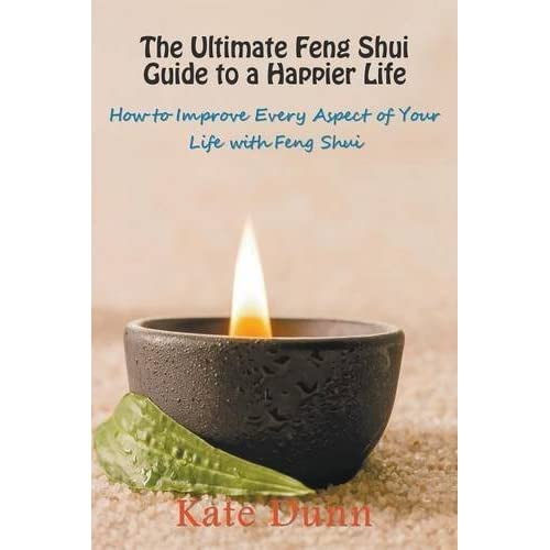 The Ultimate Feng Shui Guide to a Happier Life: How to Improve Every Aspect of Your Life with Feng Shui by Kate Dunn (2014-09-07)