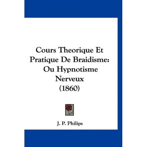 Cours Theorique Et Pratique de Braidisme: Ou Hypnotisme Nerveux (1860)