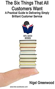 The Six Things That All Customers Want: A Practical Guide to Delivering Simply Brilliant Customer Service (Bite-Sized Business Manuals Book 10) (English Edition) di [Greenwood, Nigel]