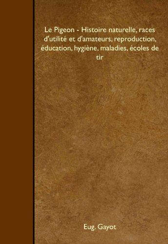 Le Pigeon - Histoire naturelle, races d'utilité et d'amateurs, reproduction, éducation, hygiène, maladies, écoles de tir par Eug. Gayot
