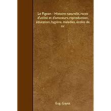 Le Pigeon - Histoire naturelle, races d'utilité et d'amateurs, reproduction, éducation, hygiène, maladies, écoles de tir
