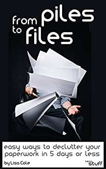 From Piles to Files: Easy ways to declutter your paperwork in 5 days. (less-stuff) by [Cole, Lisa]