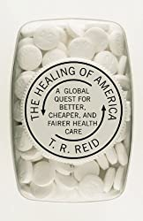The Healing of America: A Global Quest for Better, Cheaper, and Fairer Health Care by T. R. Reid (2009-08-20)